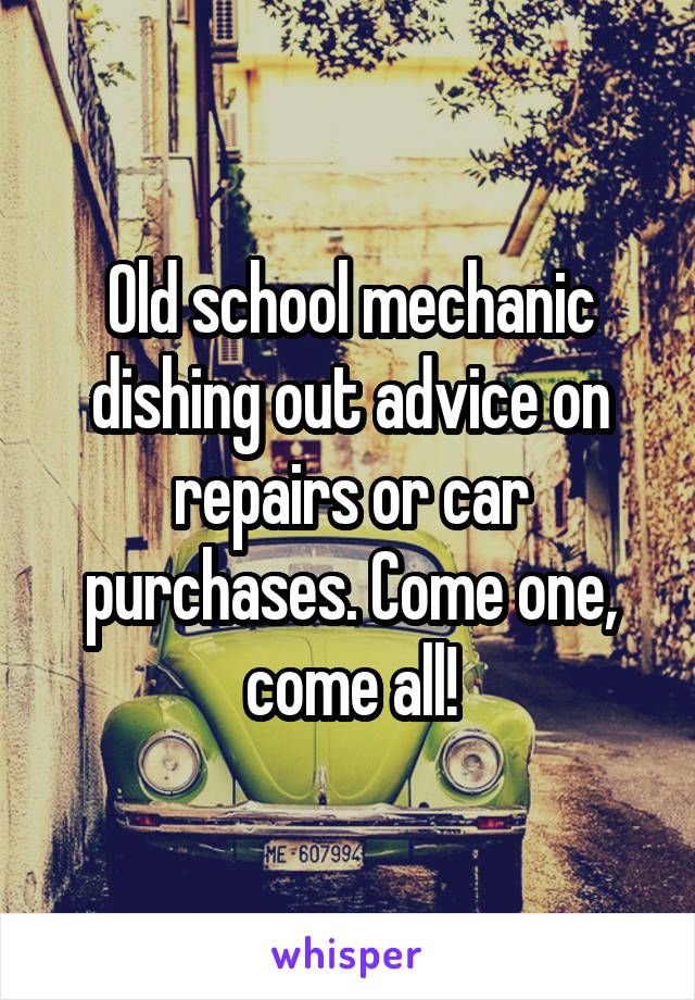 Old school mechanic dishing out advice on repairs or car purchases. Come one, come all!