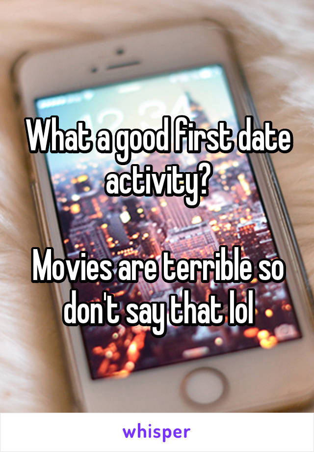 What a good first date activity?  Movies are terrible so don't say that lol