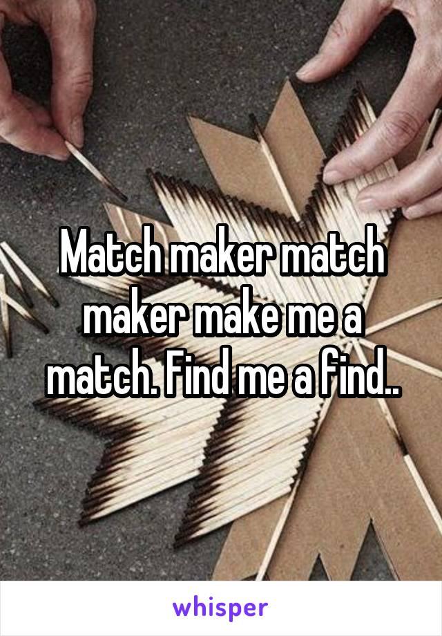 Match maker match maker make me a match. Find me a find..