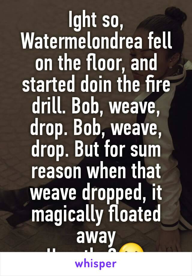 Ight so, Watermelondrea fell on the floor, and started doin the fire drill. Bob, weave, drop. Bob, weave, drop. But for sum reason when that weave dropped, it magically floated away How tho?😕