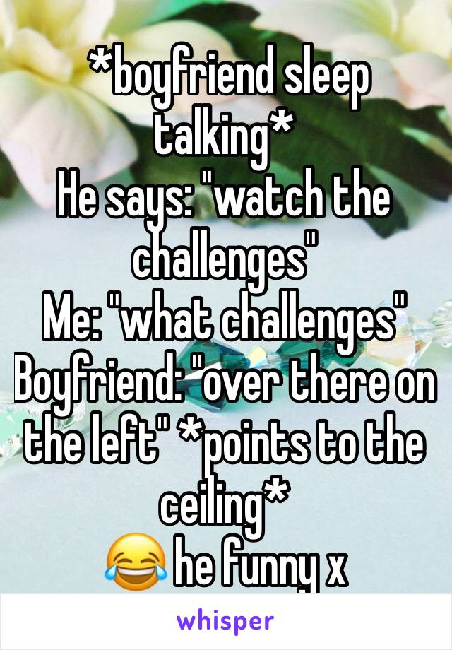 "*boyfriend sleep talking* He says: ""watch the challenges"" Me: ""what challenges"" Boyfriend: ""over there on the left"" *points to the ceiling* 😂 he funny x"