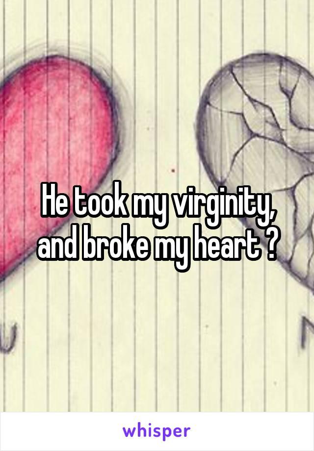 He took my virginity, and broke my heart 😢