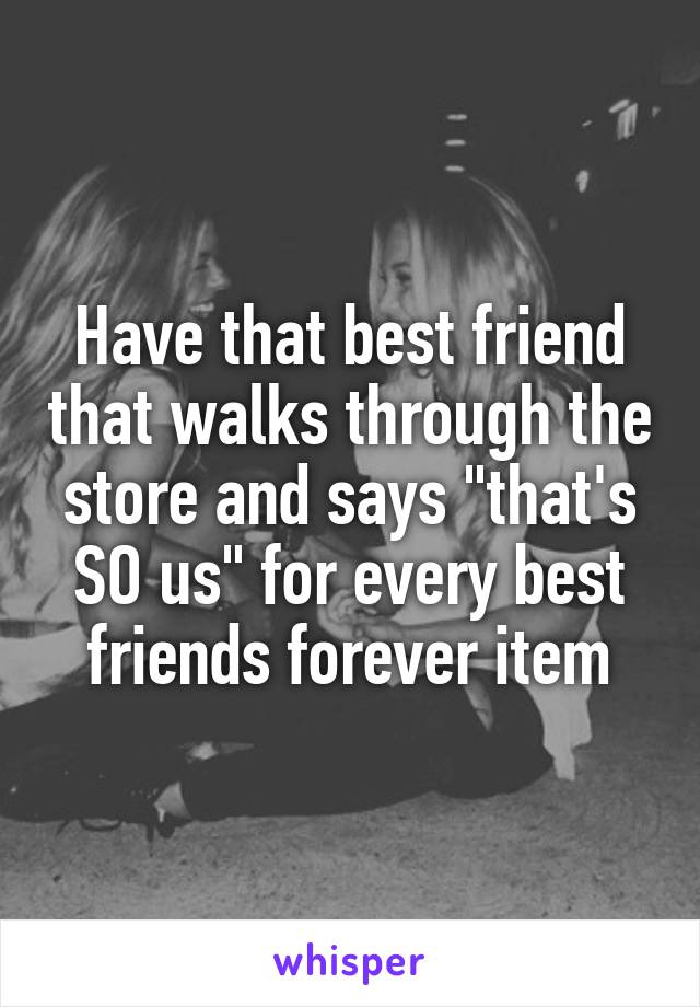 """Have that best friend that walks through the store and says """"that's SO us"""" for every best friends forever item"""
