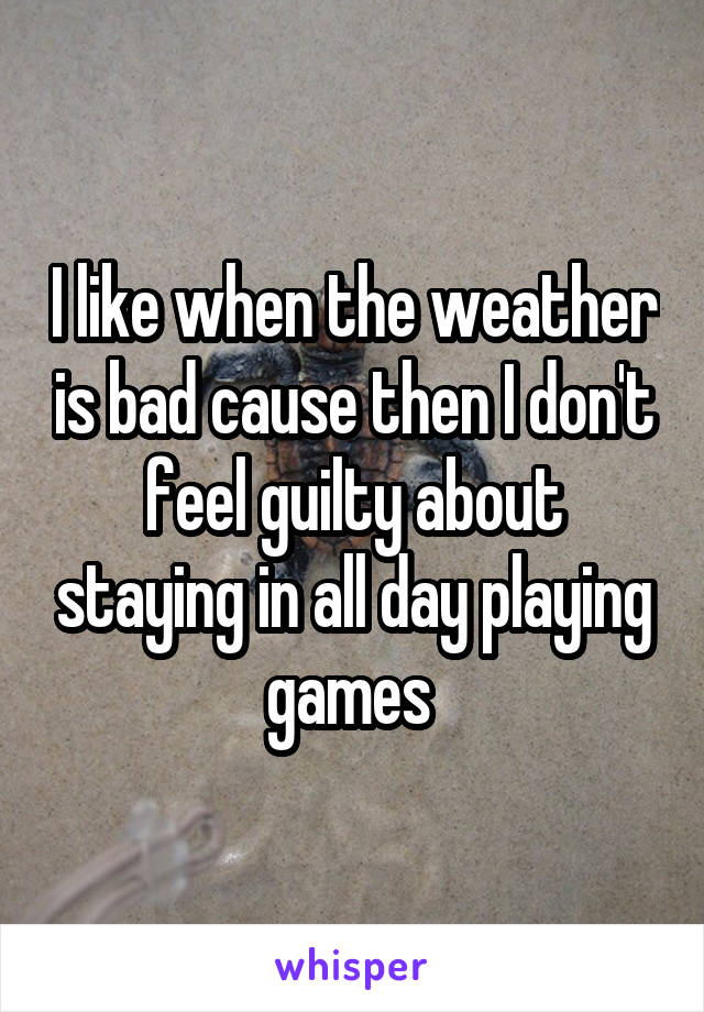 I like when the weather is bad cause then I don't feel guilty about staying in all day playing games