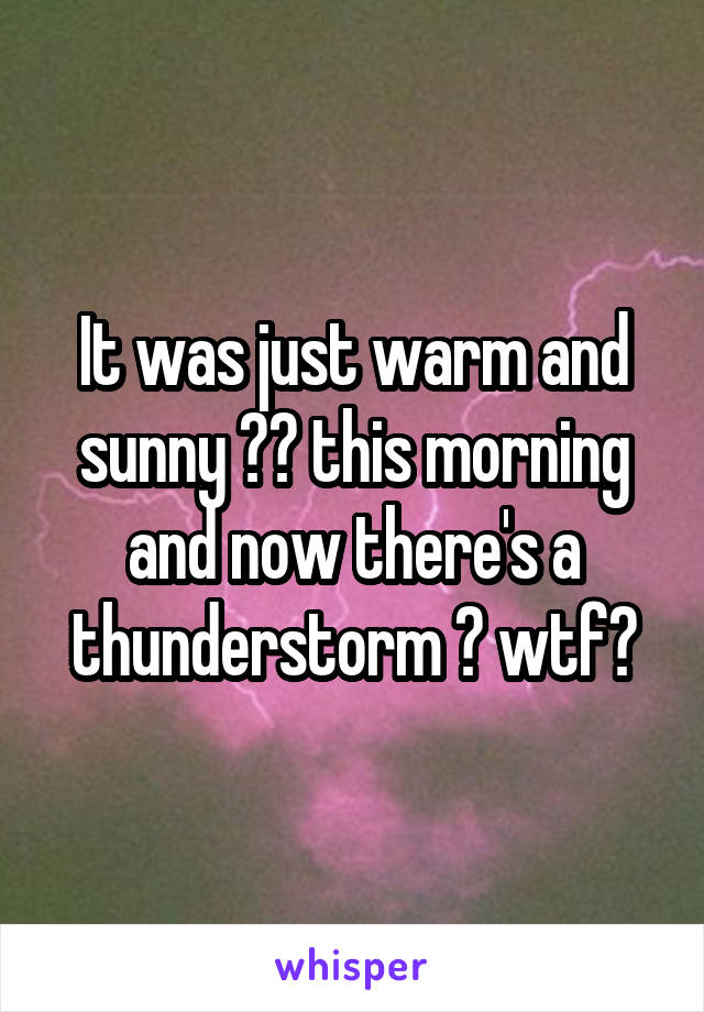 It was just warm and sunny ☀️ this morning and now there's a thunderstorm ⛈ wtf?