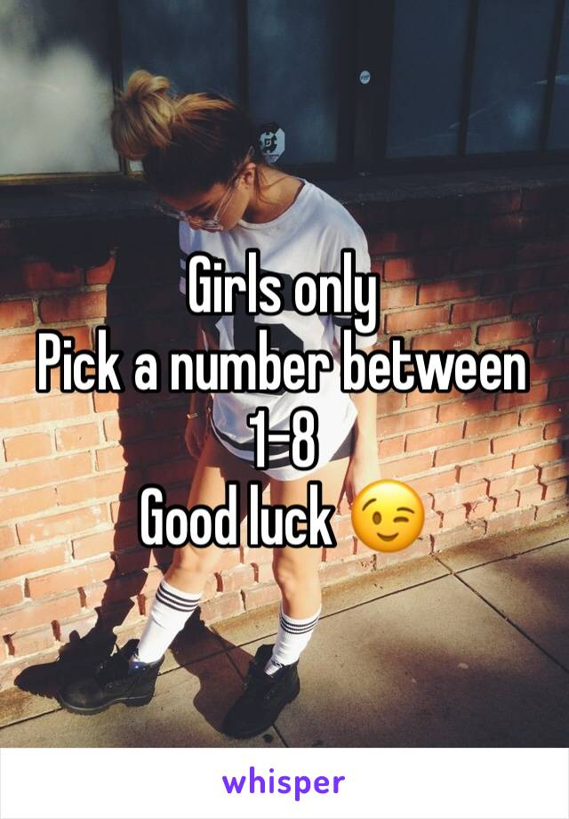 Girls only Pick a number between 1-8 Good luck 😉