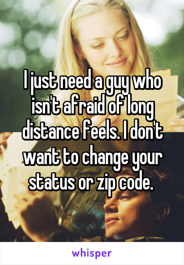 I just need a guy who isn't afraid of long distance feels. I don't want to change your status or zip code.