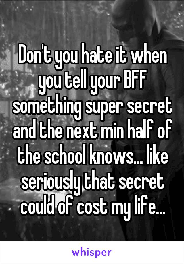 Don't you hate it when you tell your BFF something super secret and the next min half of the school knows... like seriously that secret could of cost my life...