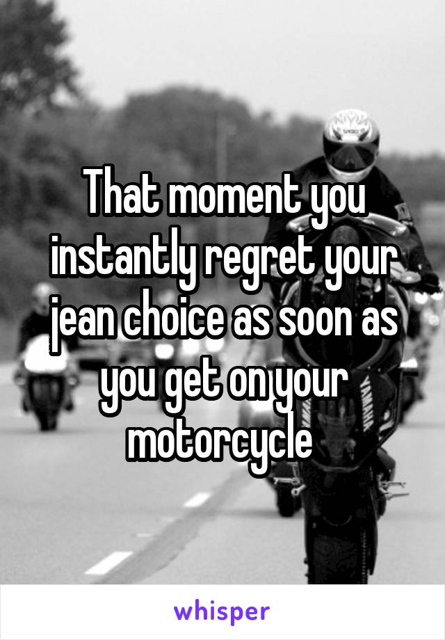 That moment you instantly regret your jean choice as soon as you get on your motorcycle