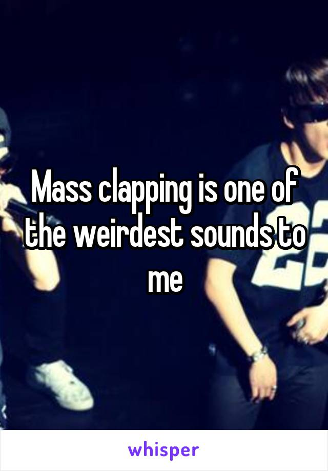 Mass clapping is one of the weirdest sounds to me