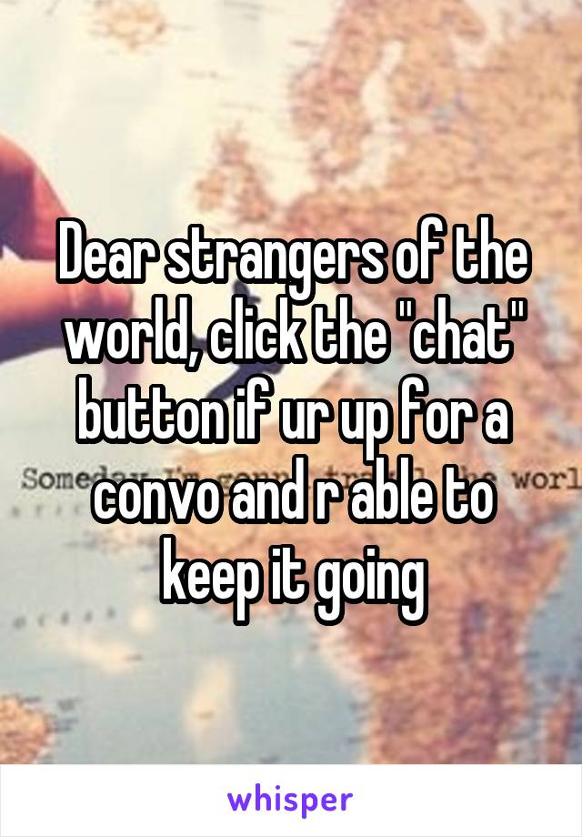 "Dear strangers of the world, click the ""chat"" button if ur up for a convo and r able to keep it going"