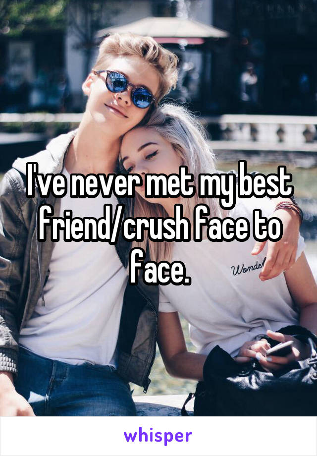 I've never met my best friend/crush face to face.