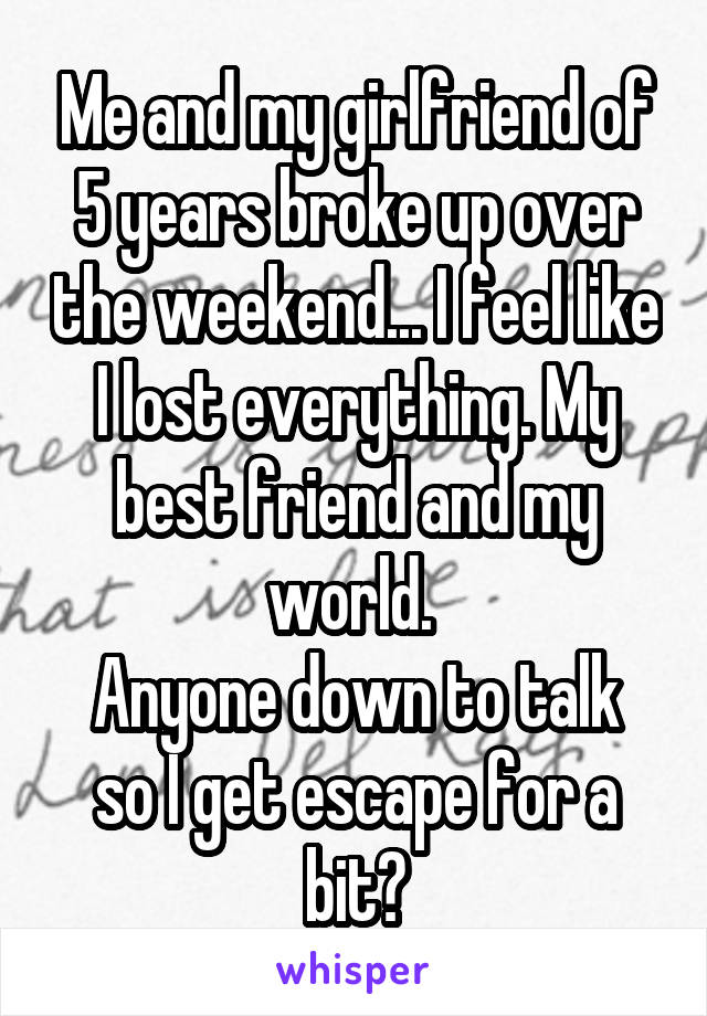 Me and my girlfriend of 5 years broke up over the weekend... I feel like I lost everything. My best friend and my world.  Anyone down to talk so I get escape for a bit?