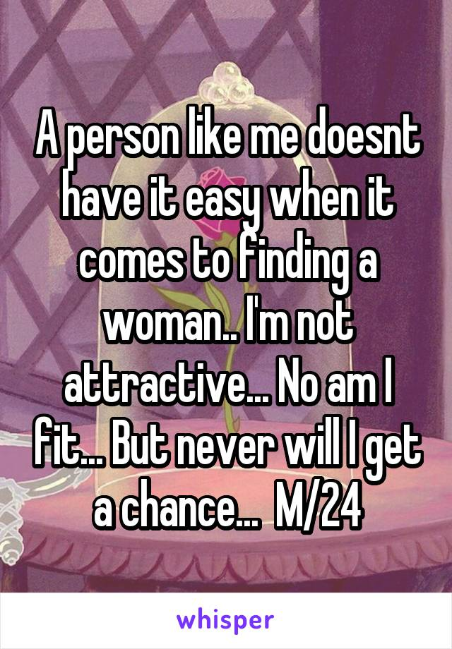A person like me doesnt have it easy when it comes to finding a woman.. I'm not attractive... No am I fit... But never will I get a chance...  M/24