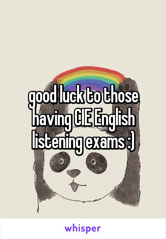 good luck to those having CIE English listening exams :)
