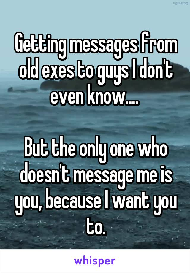 Getting messages from old exes to guys I don't even know....   But the only one who doesn't message me is you, because I want you to.