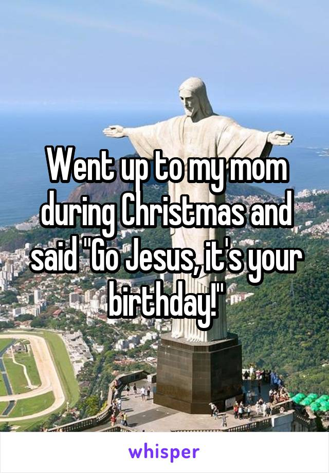 """Went up to my mom during Christmas and said """"Go Jesus, it's your birthday!"""""""
