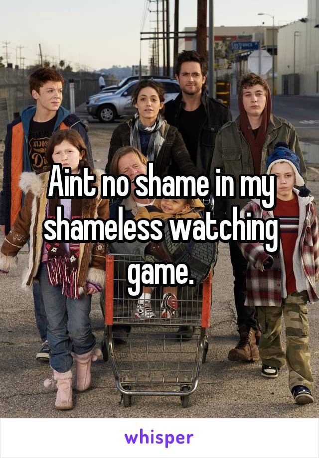 Aint no shame in my shameless watching game.