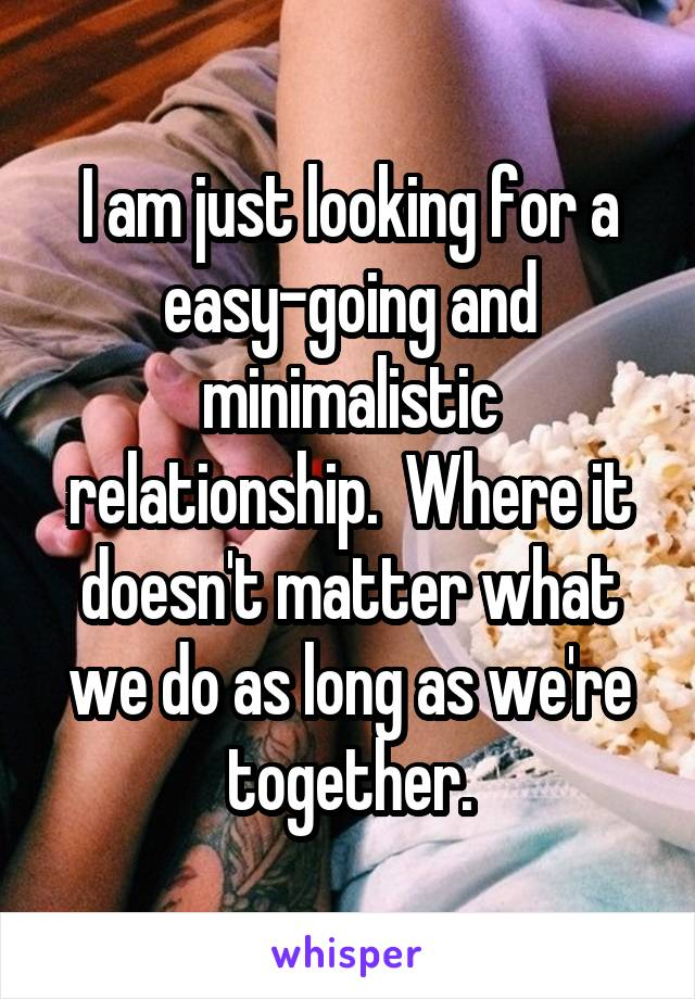 I am just looking for a easy-going and minimalistic relationship.  Where it doesn't matter what we do as long as we're together.