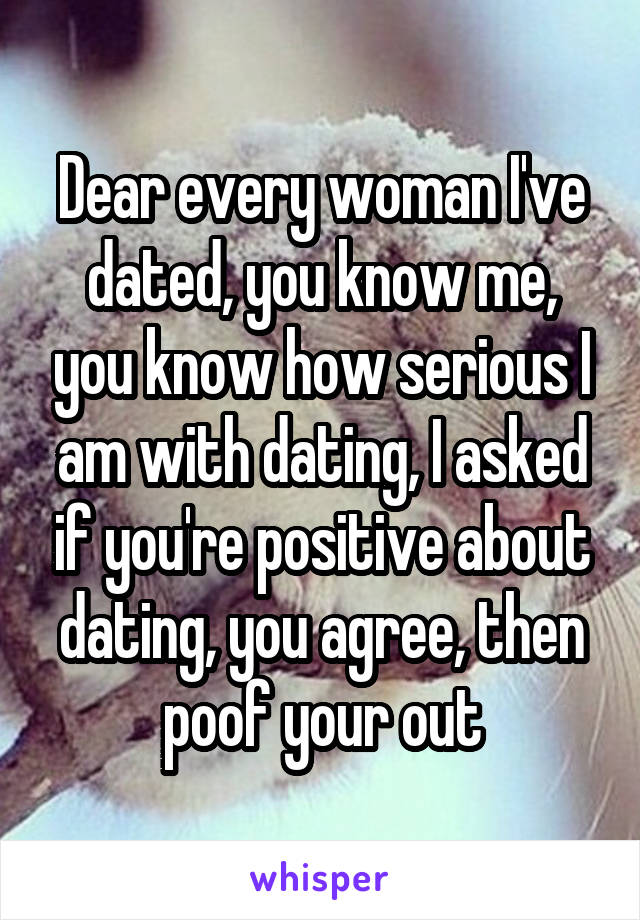 Dear every woman I've dated, you know me, you know how serious I am with dating, I asked if you're positive about dating, you agree, then poof your out