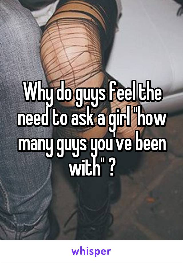 """Why do guys feel the need to ask a girl """"how many guys you've been with"""" ?"""