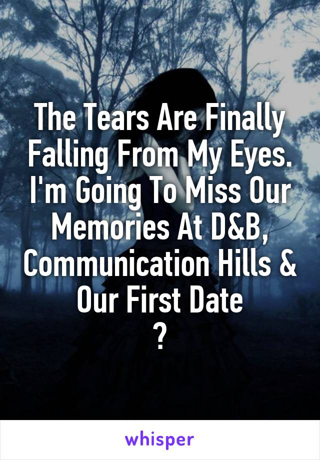 The Tears Are Finally Falling From My Eyes. I'm Going To Miss Our Memories At D&B, Communication Hills & Our First Date 💔