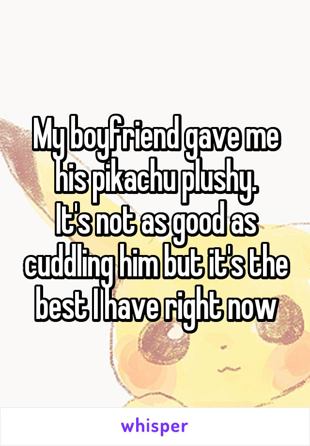 My boyfriend gave me his pikachu plushy. It's not as good as cuddling him but it's the best I have right now
