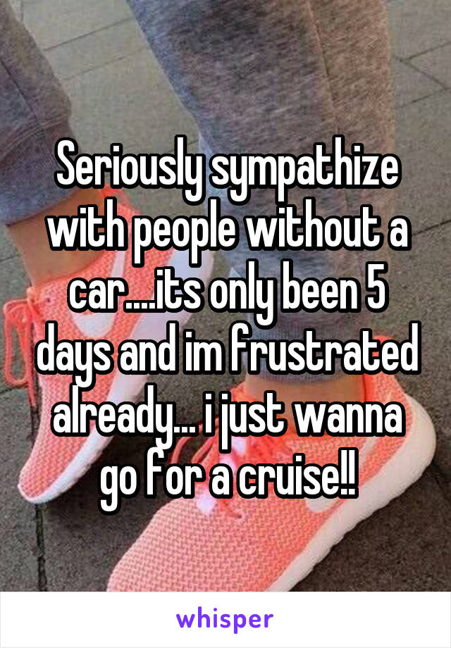 Seriously sympathize with people without a car....its only been 5 days and im frustrated already... i just wanna go for a cruise!!