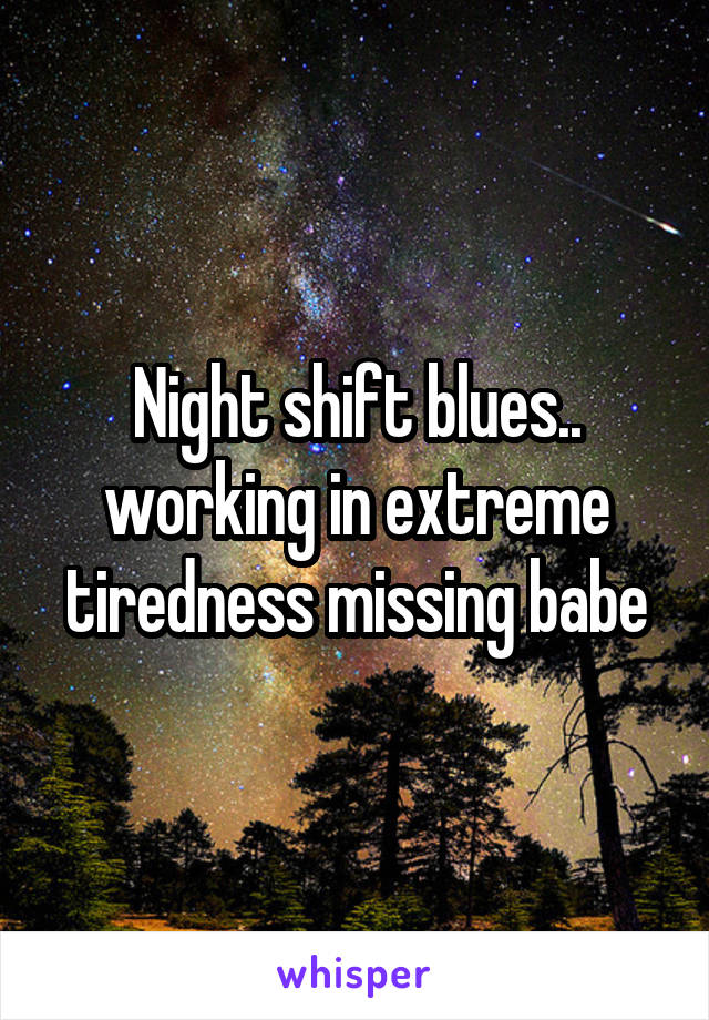 Night shift blues.. working in extreme tiredness missing babe