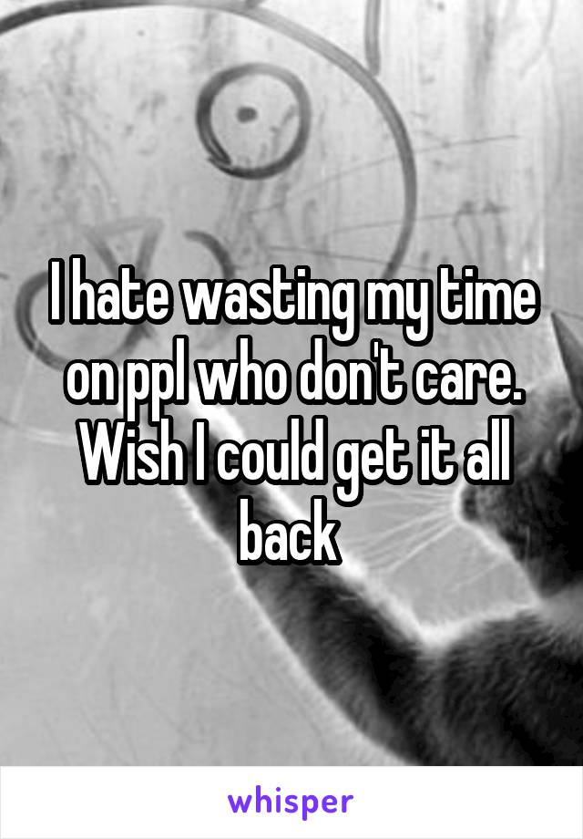 I hate wasting my time on ppl who don't care. Wish I could get it all back
