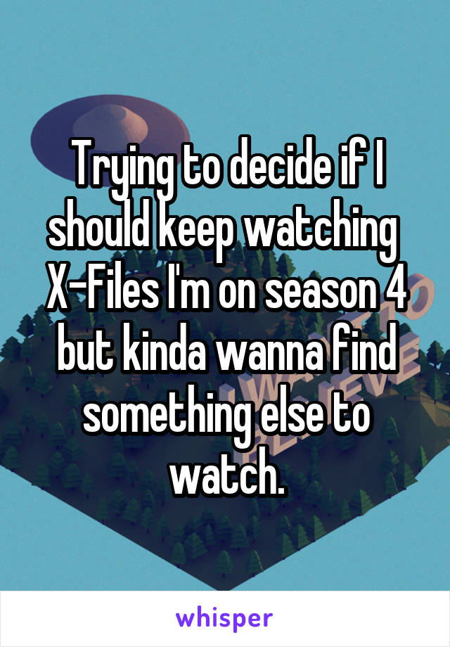 Trying to decide if I should keep watching  X-Files I'm on season 4 but kinda wanna find something else to watch.