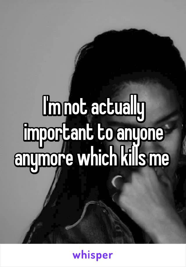 I'm not actually important to anyone anymore which kills me