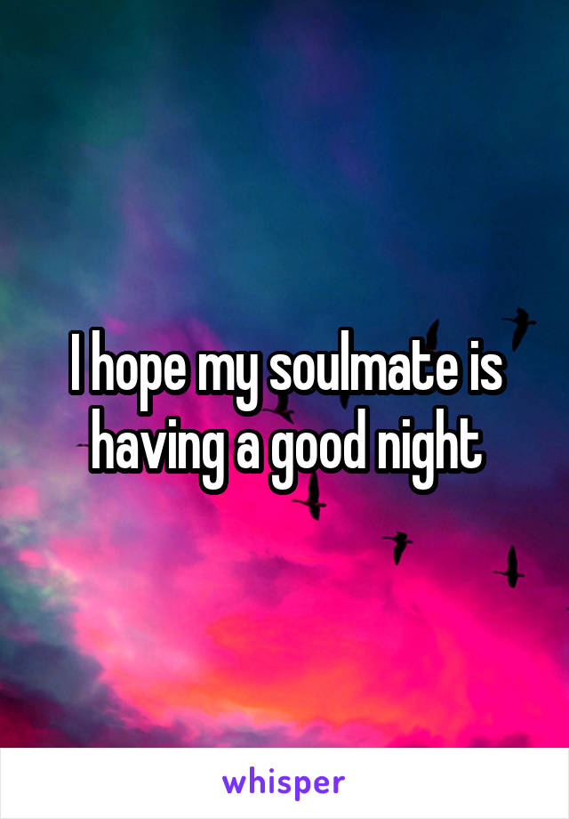 I hope my soulmate is having a good night