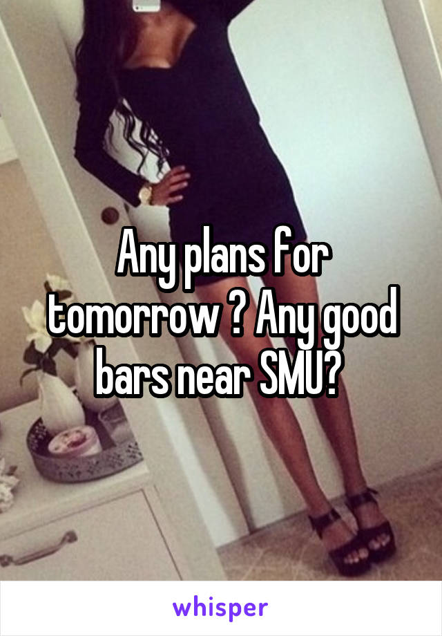 Any plans for tomorrow ? Any good bars near SMU?