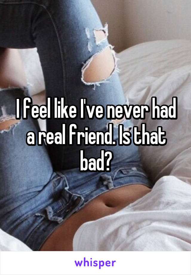I feel like I've never had a real friend. Is that bad?