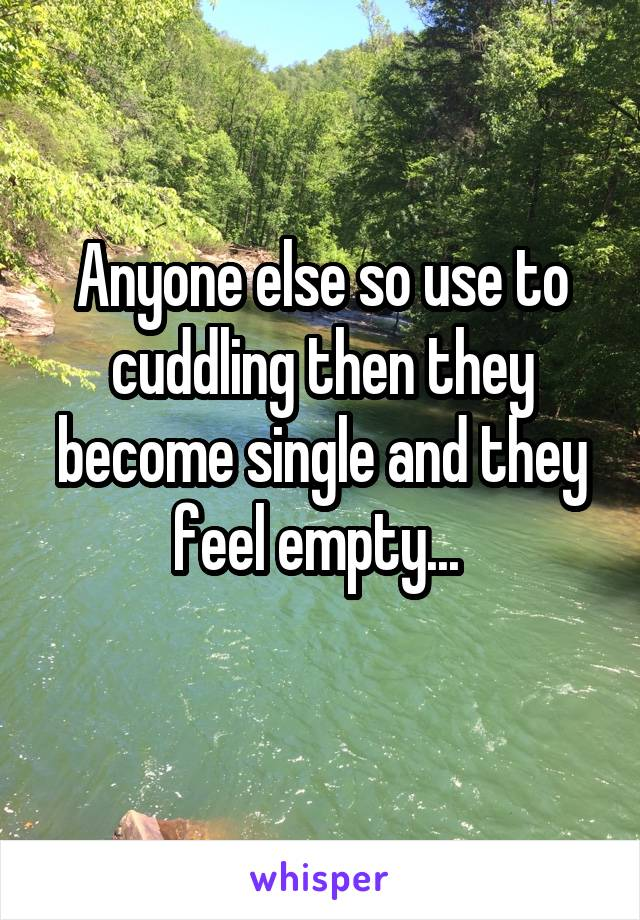 Anyone else so use to cuddling then they become single and they feel empty...