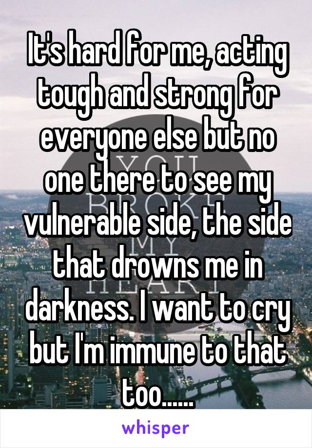 It's hard for me, acting tough and strong for everyone else but no one there to see my vulnerable side, the side that drowns me in darkness. I want to cry but I'm immune to that too......