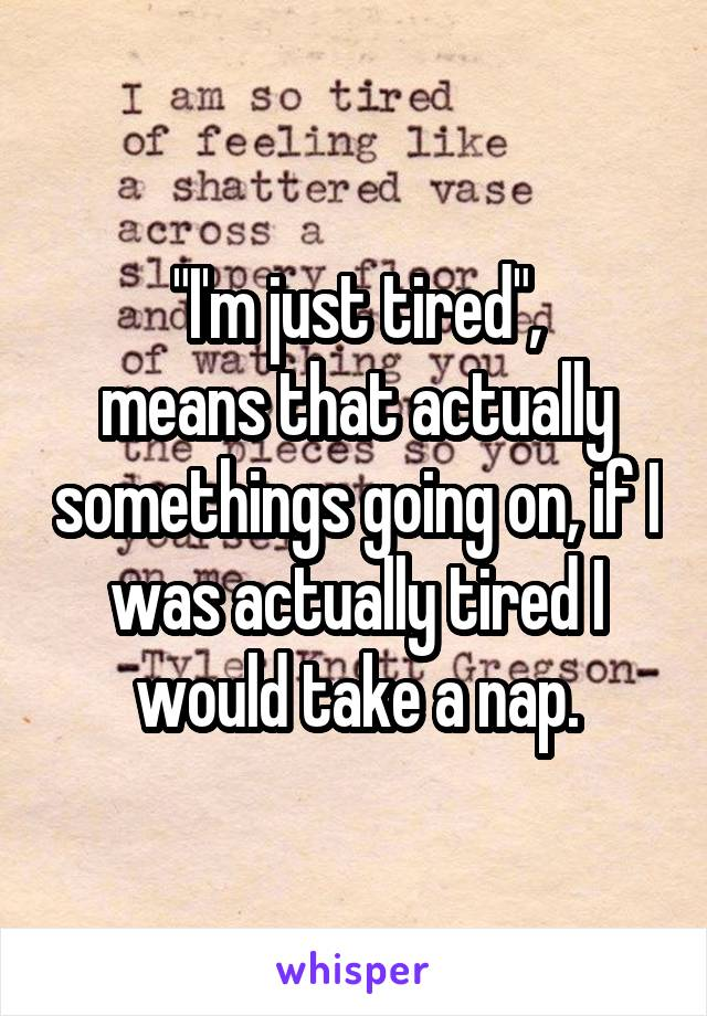 """""""I'm just tired"""", means that actually somethings going on, if I was actually tired I would take a nap."""