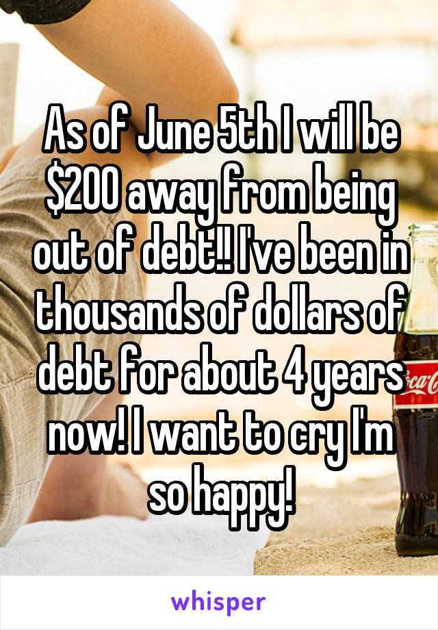 As of June 5th I will be $200 away from being out of debt!! I've been in thousands of dollars of debt for about 4 years now! I want to cry I'm so happy!