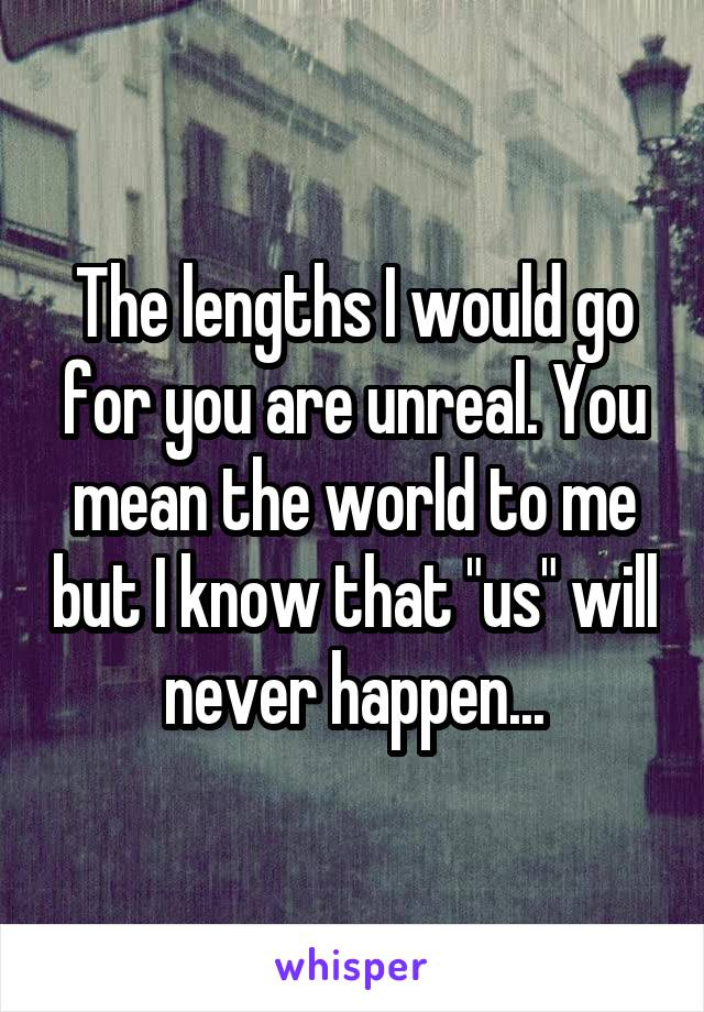 "The lengths I would go for you are unreal. You mean the world to me but I know that ""us"" will never happen..."