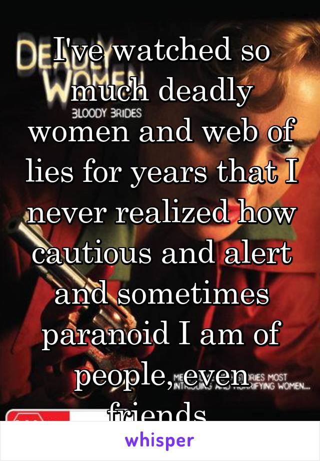 I've watched so much deadly women and web of lies for years that I never realized how cautious and alert and sometimes paranoid I am of people, even friends.