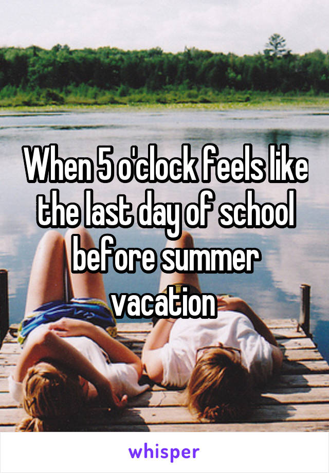 When 5 o'clock feels like the last day of school before summer vacation