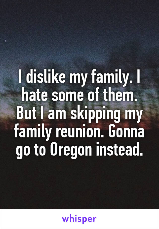 I dislike my family. I hate some of them. But I am skipping my family reunion. Gonna go to Oregon instead.