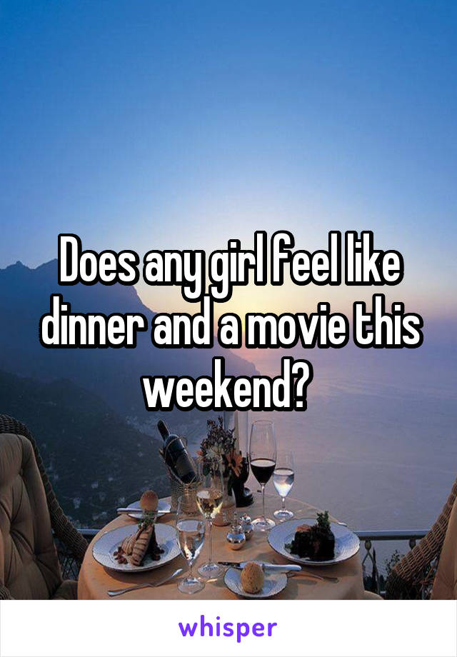 Does any girl feel like dinner and a movie this weekend?