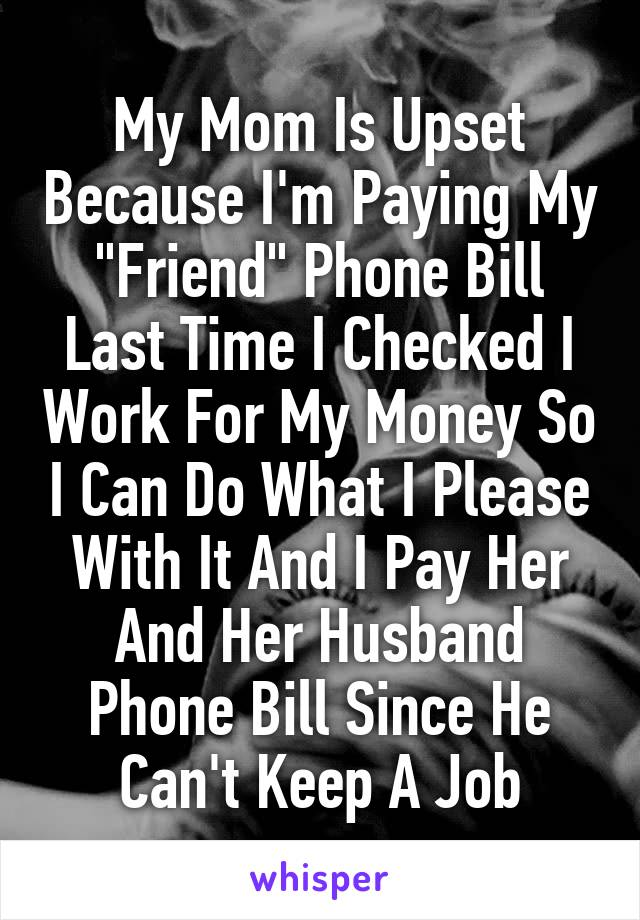 """My Mom Is Upset Because I'm Paying My """"Friend"""" Phone Bill Last Time I Checked I Work For My Money So I Can Do What I Please With It And I Pay Her And Her Husband Phone Bill Since He Can't Keep A Job"""