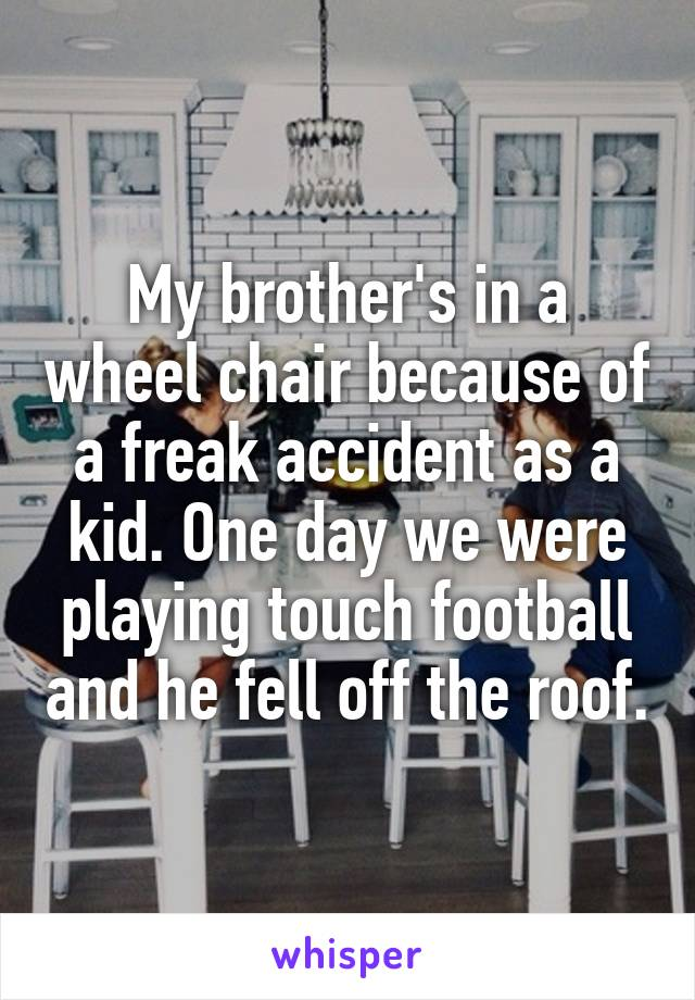 My brother's in a wheel chair because of a freak accident as a kid. One day we were playing touch football and he fell off the roof.
