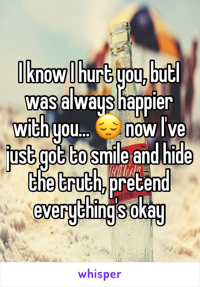 I know I hurt you, butI was always happier with you... 😔 now I've just got to smile and hide the truth, pretend everything's okay