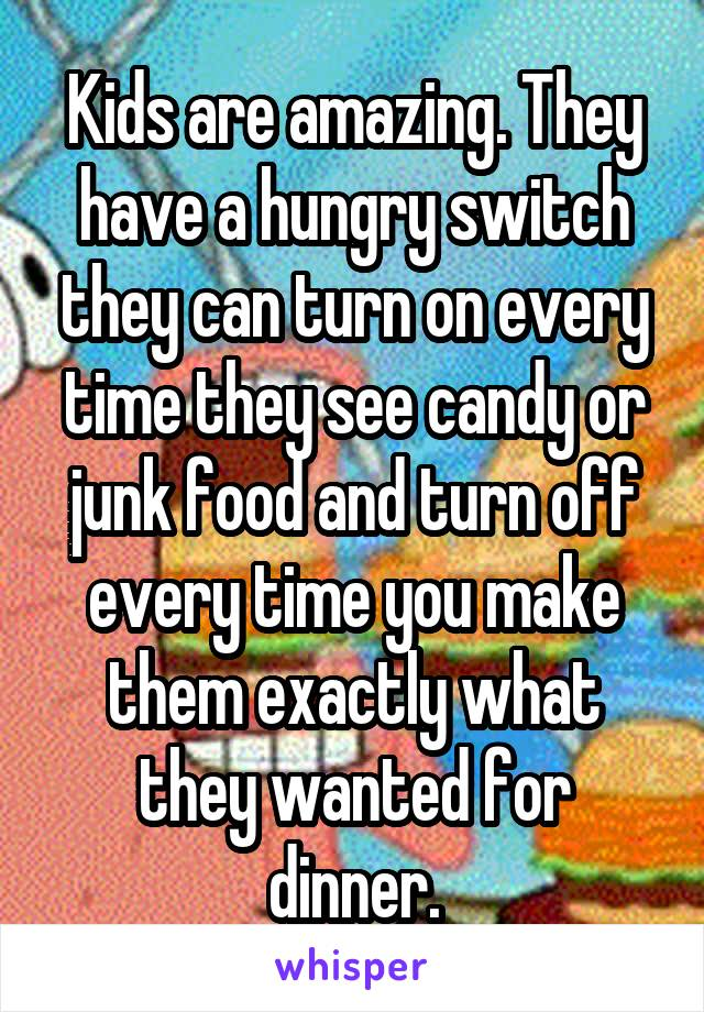 Kids are amazing. They have a hungry switch they can turn on every time they see candy or junk food and turn off every time you make them exactly what they wanted for dinner.