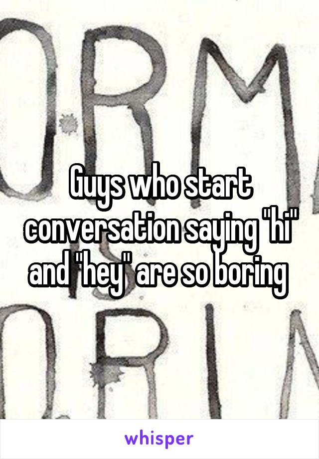 """Guys who start conversation saying """"hi"""" and """"hey"""" are so boring"""