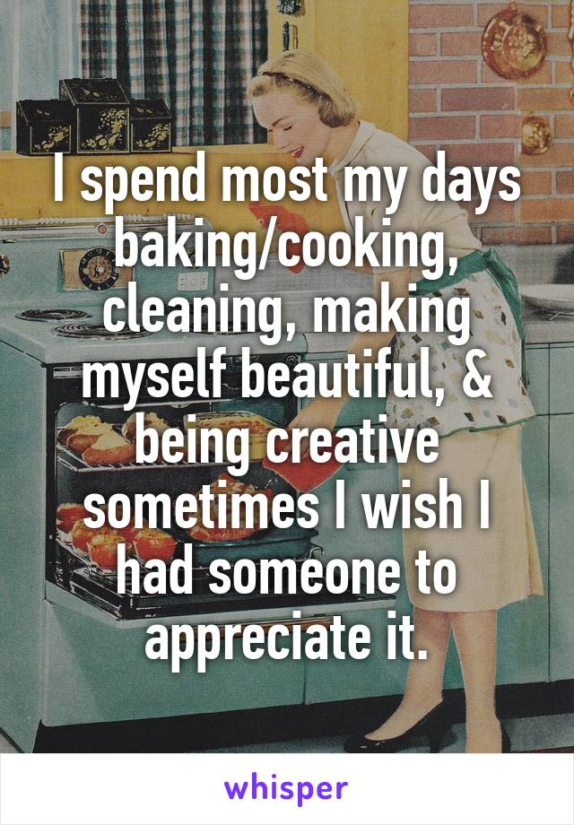 I spend most my days baking/cooking, cleaning, making myself beautiful, & being creative sometimes I wish I had someone to appreciate it.